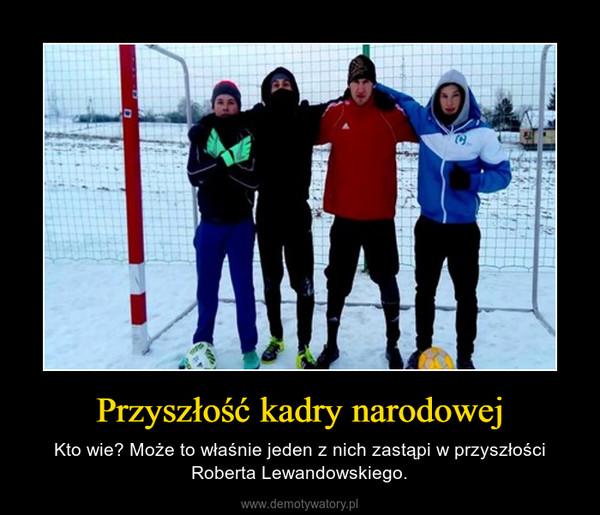 Przyszłość kadry narodowej – Kto wie? Może to właśnie jeden z nich zastąpi w przyszłości Roberta Lewandowskiego.
