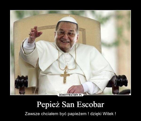 Pepież San Escobar – Zawsze chciałem być papieżem ! dzięki Witek !