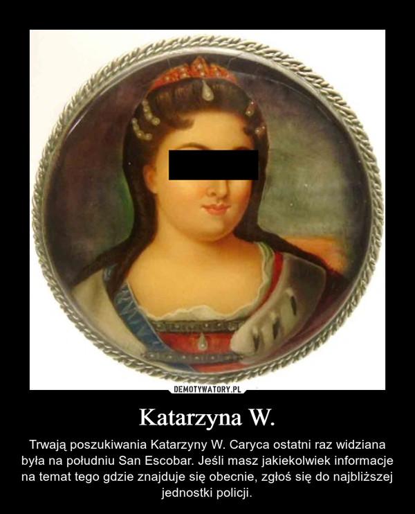 Katarzyna W. – Trwają poszukiwania Katarzyny W. Caryca ostatni raz widziana była na południu San Escobar. Jeśli masz jakiekolwiek informacje na temat tego gdzie znajduje się obecnie, zgłoś się do najbliższej jednostki policji.