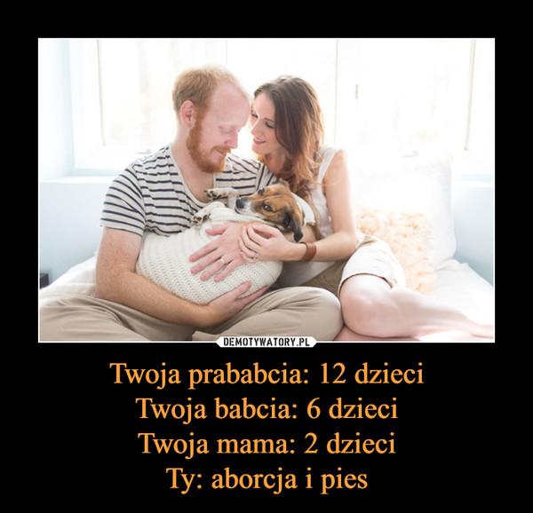 Twoja prababcia: 12 dzieci Twoja babcia: 6 dzieci Twoja mama: 2 dzieci Ty: aborcja i pies