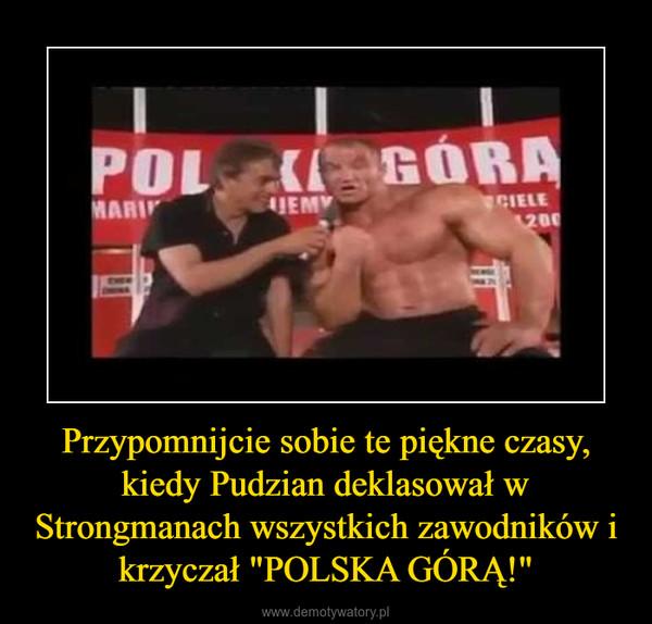 """Przypomnijcie sobie te piękne czasy, kiedy Pudzian deklasował w Strongmanach wszystkich zawodników i krzyczał """"POLSKA GÓRĄ!"""" –"""