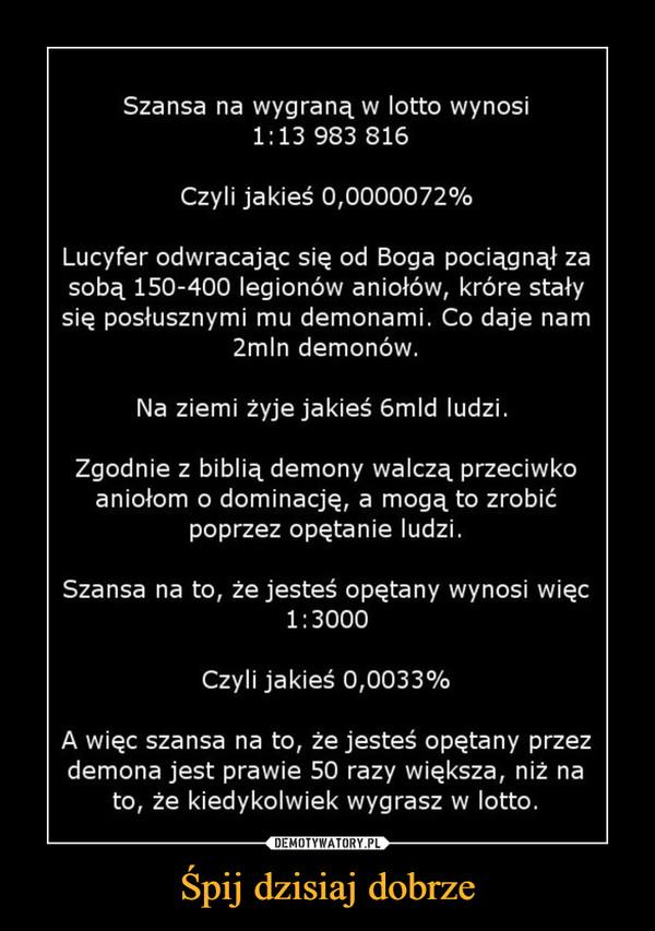 Śpij dzisiaj dobrze –  Szansa na wygraną w lotto wynosi 1:13 983 816 Czyli jakieś 0,0000072% Lucyfer odwracając się od Boga pociągnął za sobą 150-400 legionów aniołów, króre stały się posłusznymi mu demonami. Co daje nam 2mln demonów. Na ziemi żyje jakieś 6mld ludzi. Zgodnie z biblią demony walczą przeciwko aniołom o dominację, a mogą to zrobić poprzez opętanie ludzi. Szansa na to, ze jesteś opętany wynosi więc 1:3000 Czyli jakieś 0,0033% A więc szansa na to, ze jesteś opętany przez demona jest prawie 50 razy większa, niż na to, że kiedykolwiek wygrasz w lotto.