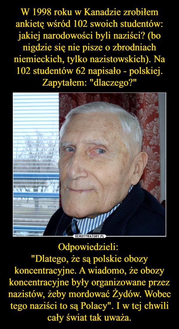 """Odpowiedzieli: """"Dlatego, że są polskie obozy koncentracyjne. A wiadomo, że obozy koncentracyjne były organizowane przez nazistów, żeby mordować Żydów. Wobec tego naziści to są Polacy"""". I w tej chwili cały świat tak uważa. –"""