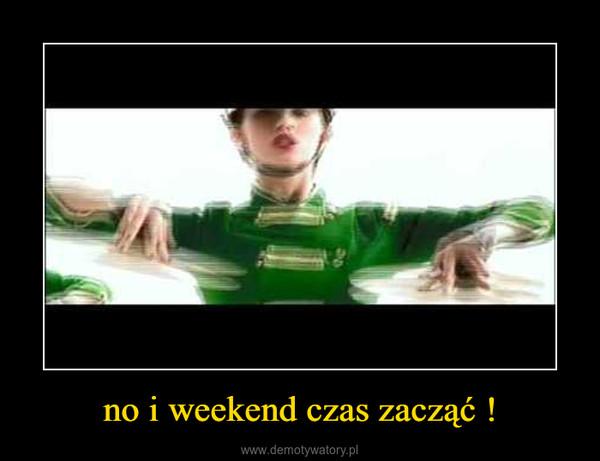 no i weekend czas zacząć ! –