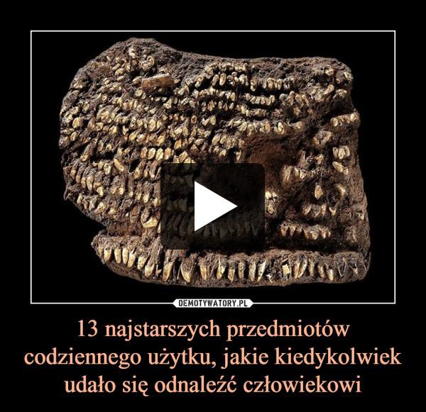 13 najstarszych przedmiotów codziennego użytku, jakie kiedykolwiek udało się odnaleźć człowiekowi –
