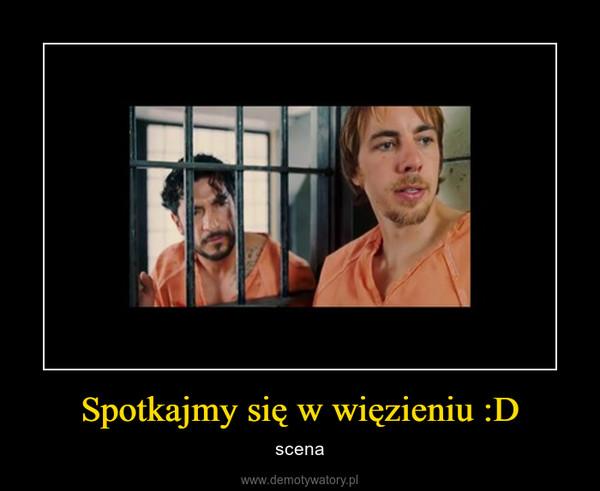 Spotkajmy się w więzieniu :D – scena