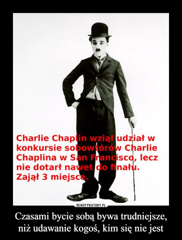 Czasami bycie sobą bywa trudniejsze, niż udawanie kogoś, kim się nie jest –  Charlie Chaplin wziął udział w konkursie sobowtórów Charlie`go Chaplina, lecz nie dotarł nawet do finału. Zajął 3 miejsce