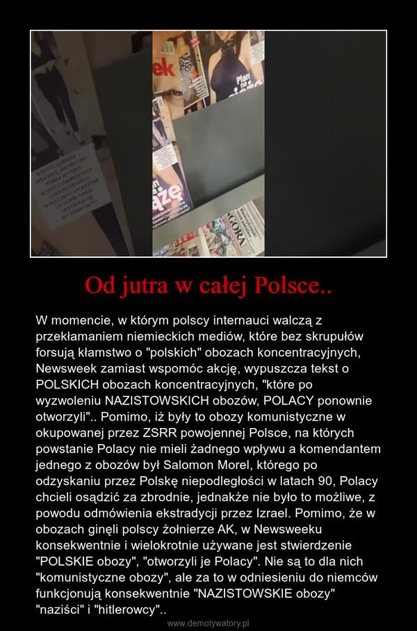 """Od jutra w całej Polsce.. – W momencie, w którym polscy internauci walczą z przekłamaniem niemieckich mediów, które bez skrupułów forsują kłamstwo o """"polskich"""" obozach koncentracyjnych, Newsweek zamiast wspomóc akcję, wypuszcza tekst o POLSKICH obozach koncentracyjnych, """"które po wyzwoleniu NAZISTOWSKICH obozów, POLACY ponownie otworzyli"""".. Pomimo, iż były to obozy komunistyczne w okupowanej przez ZSRR powojennej Polsce, na których powstanie Polacy nie mieli żadnego wpływu a komendantem jednego z obozów był Salomon Morel, którego po odzyskaniu przez Polskę niepodległości w latach 90, Polacy chcieli osądzić za zbrodnie, jednakże nie było to możliwe, z powodu odmówienia ekstradycji przez Izrael. Pomimo, że w obozach ginęli polscy żołnierze AK, w Newsweeku konsekwentnie i wielokrotnie używane jest stwierdzenie """"POLSKIE obozy"""", """"otworzyli je Polacy"""". Nie są to dla nich """"komunistyczne obozy"""", ale za to w odniesieniu do niemców funkcjonują konsekwentnie """"NAZISTOWSKIE obozy"""" """"naziści"""" i """"hitlerowcy"""".."""