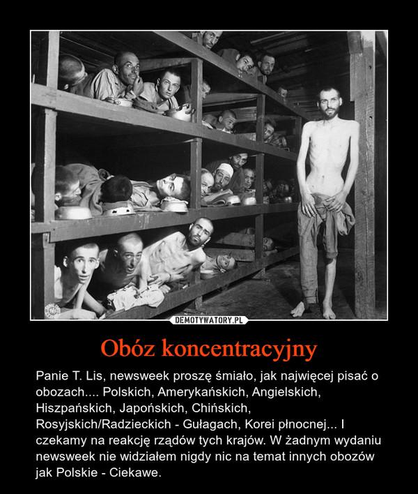Obóz koncentracyjny – Panie T. Lis, newsweek proszę śmiało, jak najwięcej pisać o obozach.... Polskich, Amerykańskich, Angielskich, Hiszpańskich, Japońskich, Chińskich, Rosyjskich/Radzieckich - Gułagach, Korei płnocnej... I czekamy na reakcję rządów tych krajów. W żadnym wydaniu newsweek nie widziałem nigdy nic na temat innych obozów jak Polskie - Ciekawe.