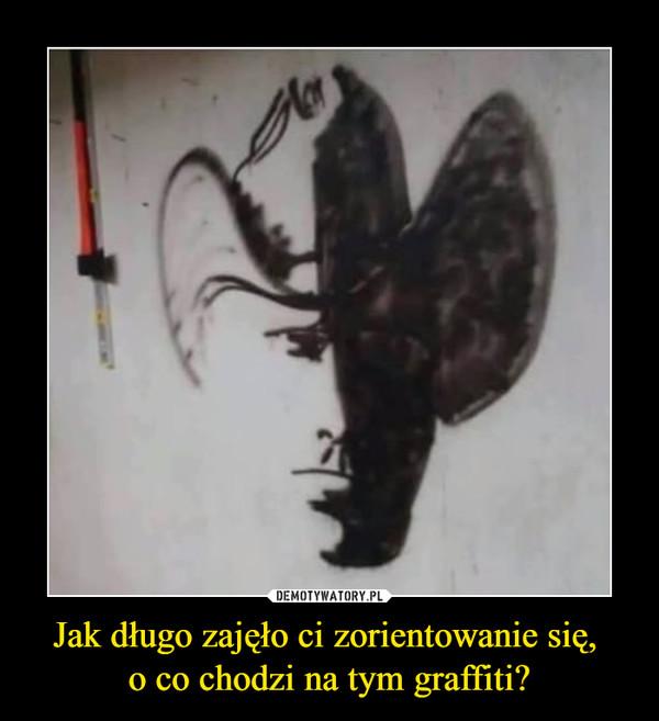 Jak długo zajęło ci zorientowanie się, o co chodzi na tym graffiti? –