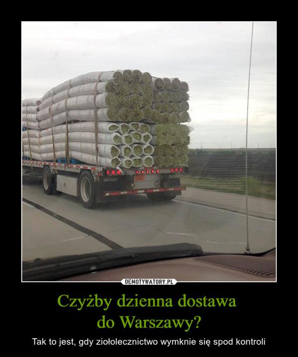 Czyżby dzienna dostawa do Warszawy? – Tak to jest, gdy ziołolecznictwo wymknie się spod kontroli
