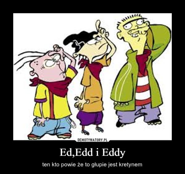 Ed,Edd i Eddy – ten kto powie że to głupie jest kretynem
