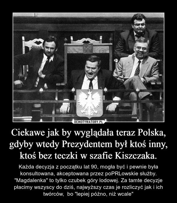 """Ciekawe jak by wyglądała teraz Polska, gdyby wtedy Prezydentem był ktoś inny, ktoś bez teczki w szafie Kiszczaka. – Każda decyzja z początku lat 90, mogła być i pewnie była konsultowana, akceptowana przez poPRLowskie służby. """"Magdalenka"""" to tylko czubek góry lodowej. Za tamte decyzje płacimy wszyscy do dziś, najwyższy czas je rozliczyć jak i ich twórców,  bo """"lepiej późno, niż wcale"""""""