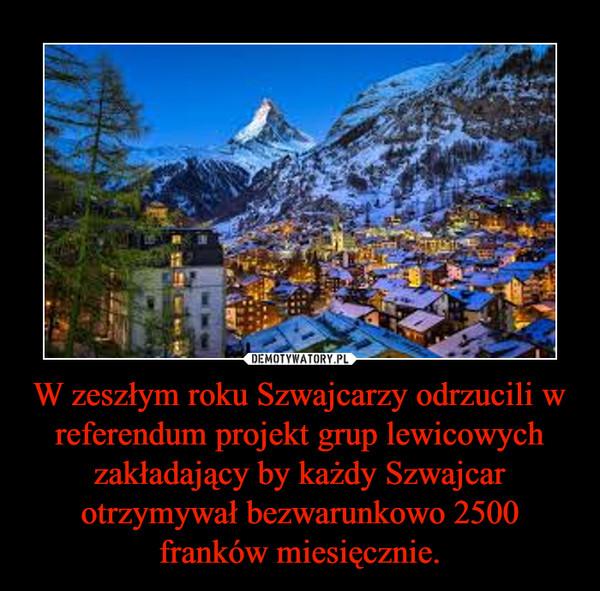 W zeszłym roku Szwajcarzy odrzucili w referendum projekt grup lewicowych zakładający by każdy Szwajcar otrzymywał bezwarunkowo 2500 franków miesięcznie. –