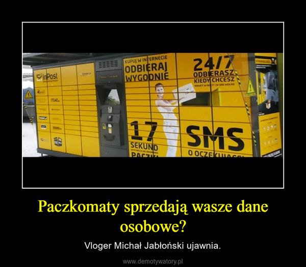 Paczkomaty sprzedają wasze dane osobowe? – Vloger Michał Jabłoński ujawnia.