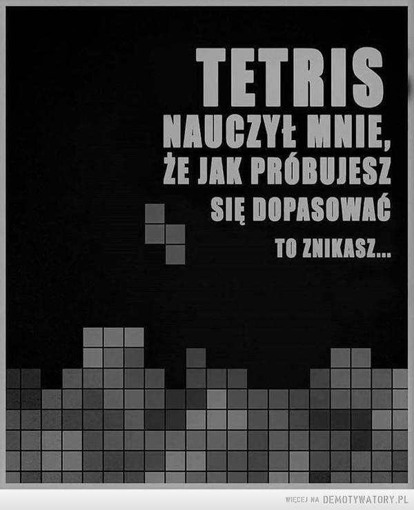 Tetris –  tetris nauczył mnie, że jak próbujesz się dostosować to znikasz