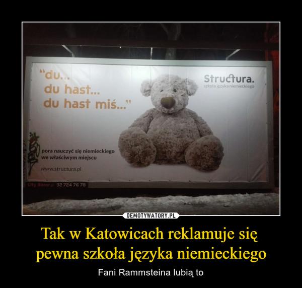 Tak w Katowicach reklamuje się pewna szkoła języka niemieckiego – Fani Rammsteina lubią to du..du hast...du hast miśpora nauczyć się niemieckiegowe właściwym miejscu