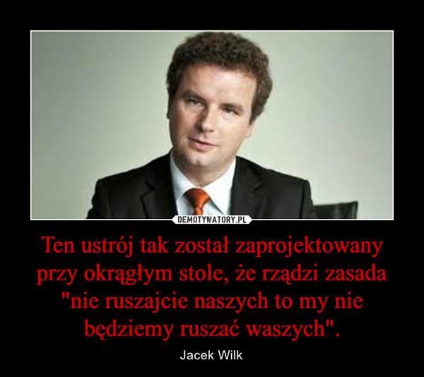 """Ten ustrój tak został zaprojektowany przy okrągłym stole, że rządzi zasada """"nie ruszajcie naszych to my nie będziemy ruszać waszych"""". – Jacek Wilk"""