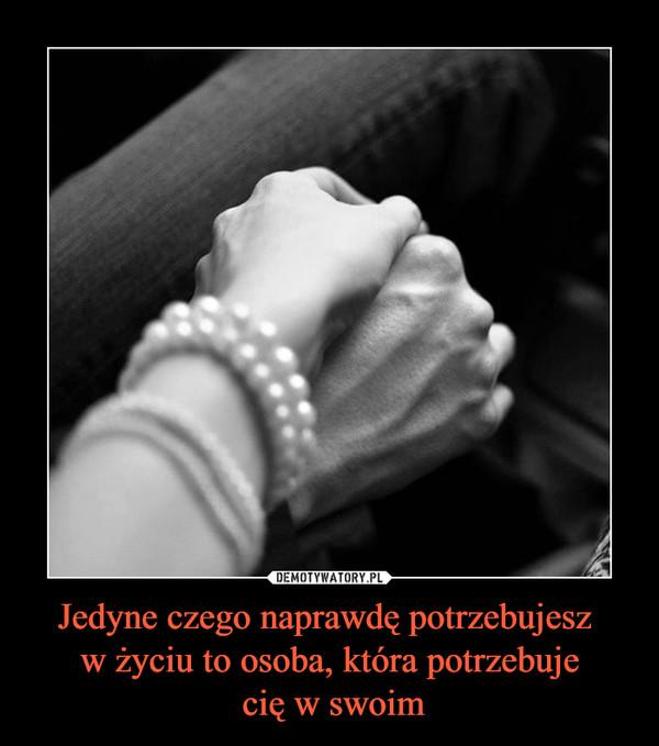Jedyne czego naprawdę potrzebujesz w życiu to osoba, która potrzebuje cię w swoim –