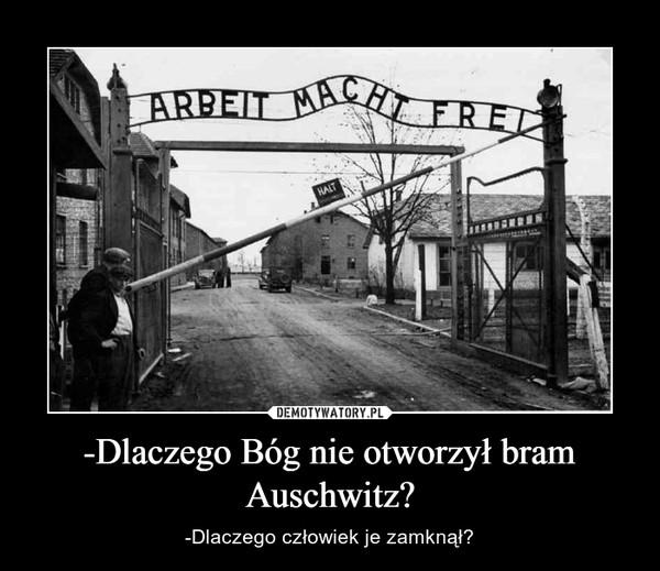 -Dlaczego Bóg nie otworzył bram Auschwitz? – -Dlaczego człowiek je zamknął?