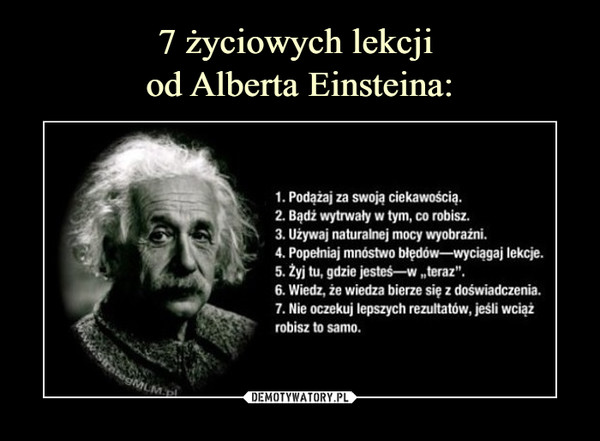 """–  1. Podążaj za swoją ciekawością.2. Bądź wytrwały w tym, co robisz.3. Używaj naturalnej mocy wyobraźni.4. Popełniaj mnóstwo błędów—wyciągaj lekcje.5. Żyj tu, gdzie jesteś—w """"teraz"""".6. Wiedz, że wiedza bierze się z doświadczenia.7. Nie oczekuj lepszych rezultatów, jeśli wciążrobisz to samo."""