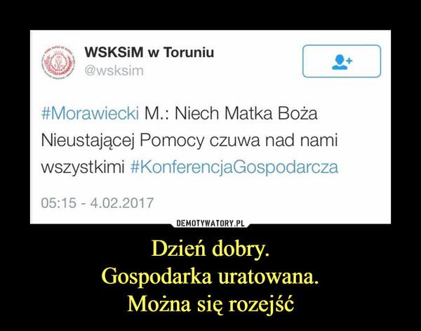 Dzień dobry.Gospodarka uratowana.Można się rozejść –  WSKSiM w Toruniu#Morawiecki M.: Niech Matka BożaNieustającej Pomocy czuwa nad namiwszystkimi #KonferencjaGospodarcza