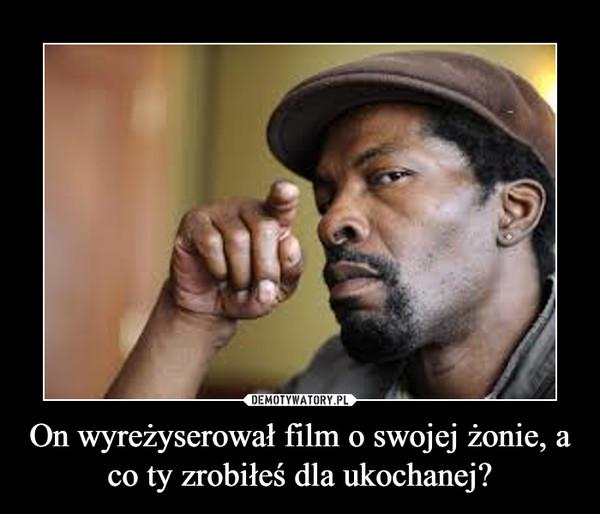 On wyreżyserował film o swojej żonie, a co ty zrobiłeś dla ukochanej? –