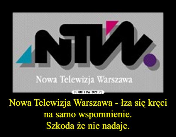 Nowa Telewizja Warszawa - łza się kręci na samo wspomnienie.Szkoda że nie nadaje. –