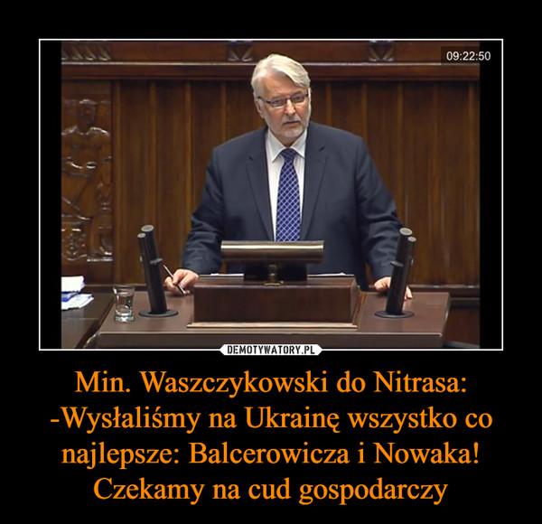 Min. Waszczykowski do Nitrasa:-Wysłaliśmy na Ukrainę wszystko co najlepsze: Balcerowicza i Nowaka! Czekamy na cud gospodarczy –