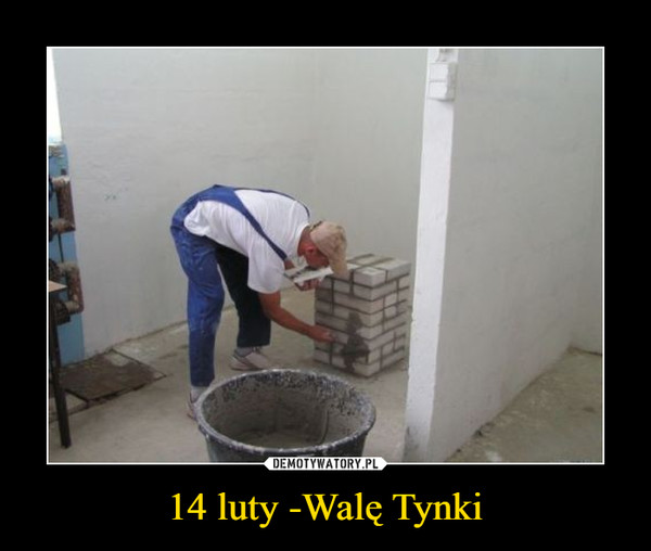 14 luty -Walę Tynki –
