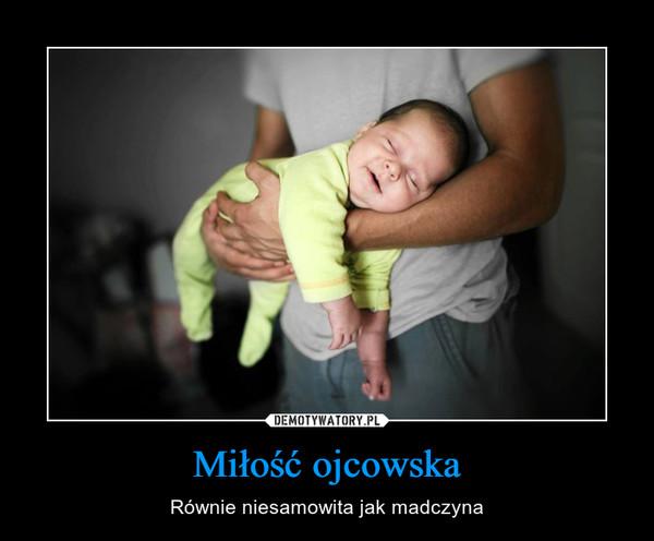 Miłość ojcowska – Równie niesamowita jak madczyna