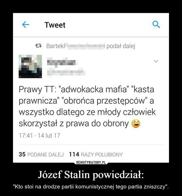 """Józef Stalin powiedział: – """"Kto stoi na drodze partii komunistycznej tego partia zniszczy""""."""