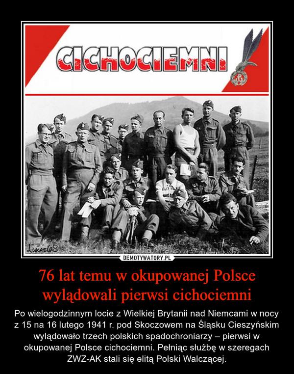 76 lat temu w okupowanej Polsce wylądowali pierwsi cichociemni – Po wielogodzinnym locie z Wielkiej Brytanii nad Niemcami w nocy z 15 na 16 lutego 1941 r. pod Skoczowem na Śląsku Cieszyńskim wylądowało trzech polskich spadochroniarzy – pierwsi w okupowanej Polsce cichociemni. Pełniąc służbę w szeregach ZWZ-AK stali się elitą Polski Walczącej.