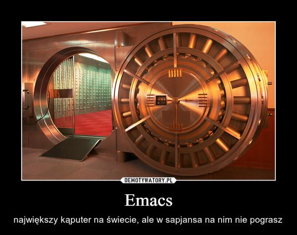 Emacs – największy kąputer na świecie, ale w sapjansa na nim nie pograsz