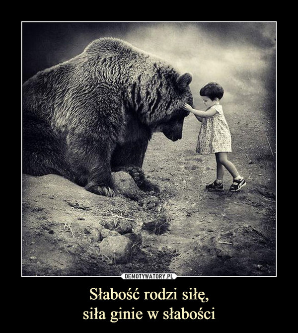 Słabość rodzi siłę,siła ginie w słabości –