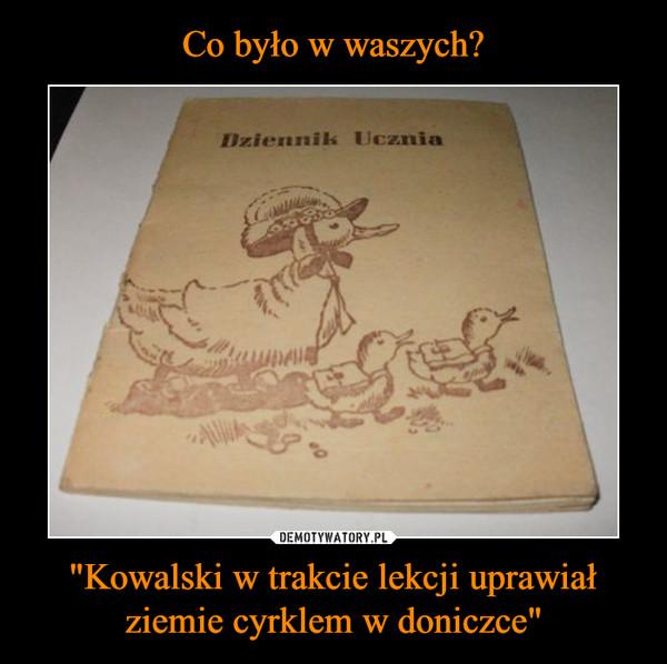"""""""Kowalski w trakcie lekcji uprawiał ziemie cyrklem w doniczce"""" –  dziennik ucznia"""