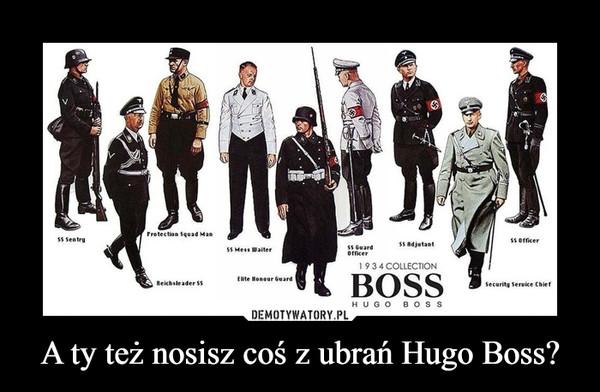 A ty też nosisz coś z ubrań Hugo Boss? –