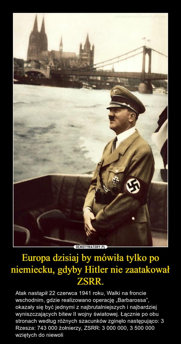"""Europa dzisiaj by mówiła tylko po niemiecku, gdyby Hitler nie zaatakował ZSRR. – Atak nastąpił 22 czerwca 1941 roku, Walki na froncie wschodnim, gdzie realizowano operację """"Barbarossa"""", okazały się być jednymi z najbrutalniejszych i najbardziej wyniszczających bitew II wojny światowej. Łącznie po obu stronach według różnych szacunków zginęło następująco: 3 Rzesza: 743 000 żołnierzy, ZSRR: 3 000 000, 3 500 000 wziętych do niewoli"""