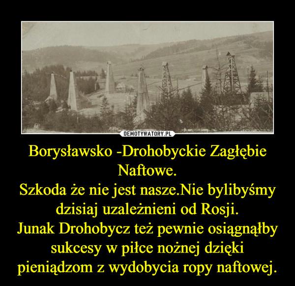 Borysławsko -Drohobyckie Zagłębie Naftowe.Szkoda że nie jest nasze.Nie bylibyśmy dzisiaj uzależnieni od Rosji.Junak Drohobycz też pewnie osiągnąłby sukcesy w piłce nożnej dzięki pieniądzom z wydobycia ropy naftowej. –
