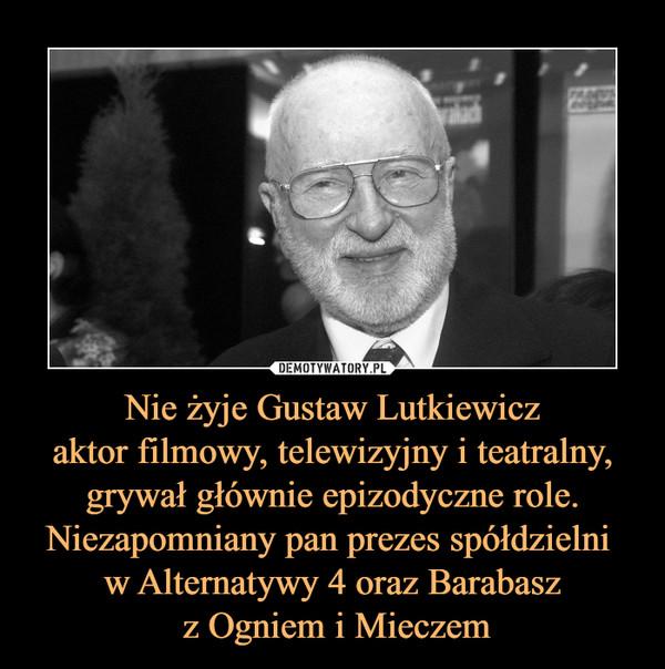 Nie żyje Gustaw Lutkiewiczaktor filmowy, telewizyjny i teatralny, grywał głównie epizodyczne role.Niezapomniany pan prezes spółdzielni w Alternatywy 4 oraz Barabasz z Ogniem i Mieczem –