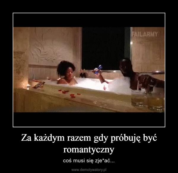Za każdym razem gdy próbuję być romantyczny – coś musi się zje*ać...