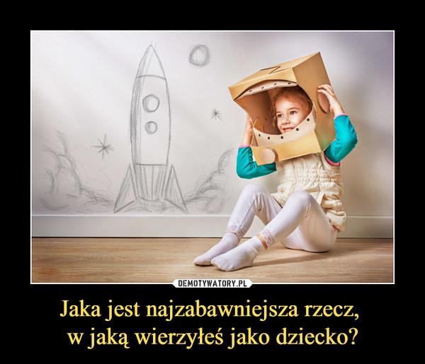 Jaka jest najzabawniejsza rzecz, w jaką wierzyłeś jako dziecko? –
