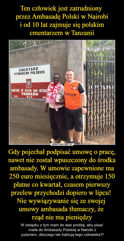 Gdy pojechał podpisać umowę o pracę, nawet nie został wpuszczony do środka ambasady. W umowie zapewnione ma 250 euro miesięcznie, a otrzymuje 150 płatne co kwartał, czasem pierwszy przelew przychodzi dopiero w lipcu! Nie wywiązywanie się ze swojej umowy – W związku z tym mam do was prośbę, aby pisać maile do Ambasady Polskiej w Nairobi z pytaniem, dlaczego tak traktują tego człowieka?! CMENTARZ WYGNAŃCÓW POLSKICH