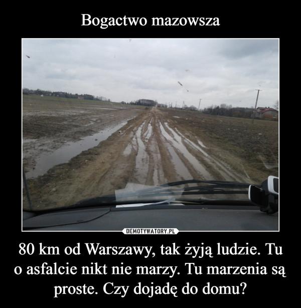 80 km od Warszawy, tak żyją ludzie. Tu o asfalcie nikt nie marzy. Tu marzenia są proste. Czy dojadę do domu? –