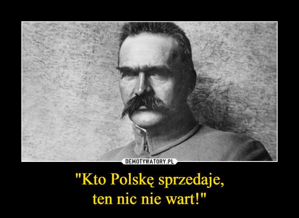 """""""Kto Polskę sprzedaje,ten nic nie wart!"""" –"""