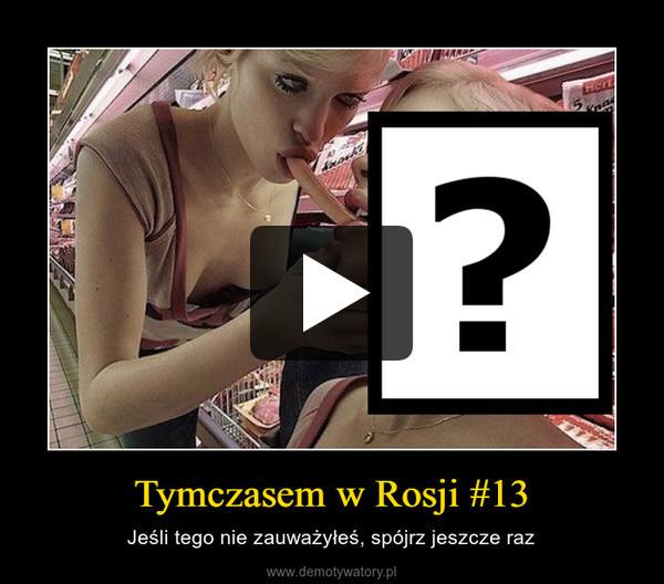 Tymczasem w Rosji #13 – Jeśli tego nie zauważyłeś, spójrz jeszcze raz