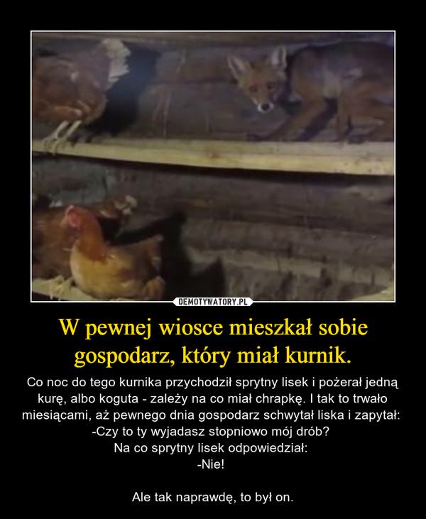 W pewnej wiosce mieszkał sobie gospodarz, który miał kurnik. – Co noc do tego kurnika przychodził sprytny lisek i pożerał jedną kurę, albo koguta - zależy na co miał chrapkę. I tak to trwało miesiącami, aż pewnego dnia gospodarz schwytał liska i zapytał: -Czy to ty wyjadasz stopniowo mój drób? Na co sprytny lisek odpowiedział: -Nie! Ale tak naprawdę, to był on.