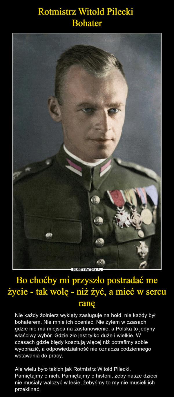 Bo choćby mi przyszło postradać me życie - tak wolę - niż żyć, a mieć w sercu ranę – Nie każdy żołnierz wyklęty zasługuje na hołd, nie każdy był bohaterem. Nie mnie ich oceniać. Nie żyłem w czasach gdzie nie ma miejsca na zastanowienie, a Polska to jedyny właściwy wybór. Gdzie zło jest tylko duże i wielkie. W czasach gdzie błędy kosztują więcej niż potrafimy sobie wyobrazić, a odpowiedzialność nie oznacza codziennego wstawania do pracy.Ale wielu było takich jak Rotmistrz Witold Pilecki.Pamiętajmy o nich. Pamiętajmy o historii, żeby nasze dzieci nie musiały walczyć w lesie, żebyśmy to my nie musieli ich przeklinać.