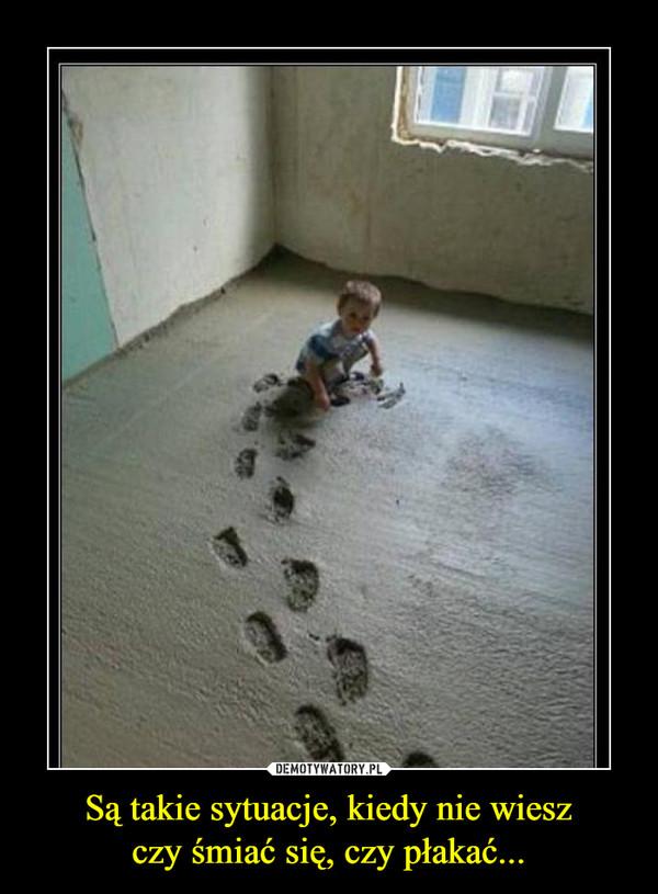 Są takie sytuacje, kiedy nie wieszczy śmiać się, czy płakać... –
