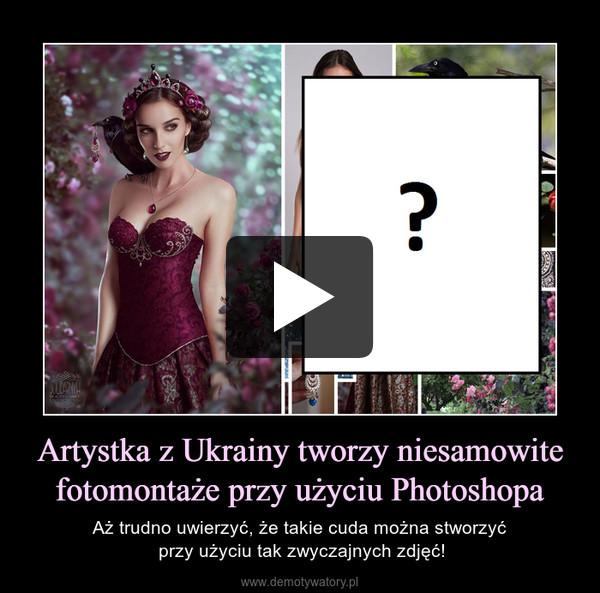Artystka z Ukrainy tworzy niesamowite fotomontaże przy użyciu Photoshopa – Aż trudno uwierzyć, że takie cuda można stworzyć przy użyciu tak zwyczajnych zdjęć!